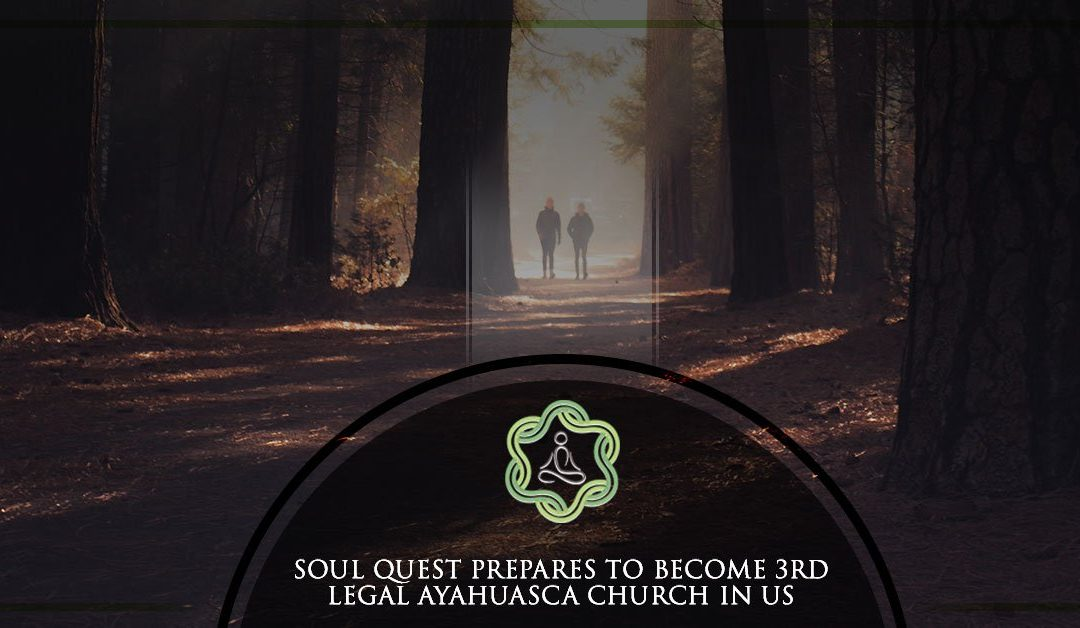 Soul Quest Prepares to Become 3rd Legal Ayahuasca Church in the US