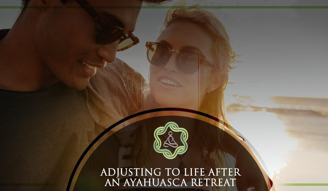 Adjusting To Life After An Ayahuasca Retreat